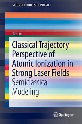 Classical Trajectory Perspective of Atomic Ionization in Strong Laser Fields: Semiclassical Modeling - SpringerBriefs in Physics (Paperback)
