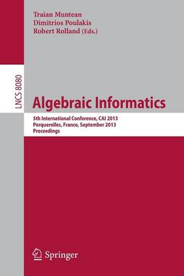 Algebraic Informatics: 5th International Conference, CAI 2013, Porquerolles, France, September 3-6, 2013. Proceedings - Lecture Notes in Computer Science 8080 (Paperback)