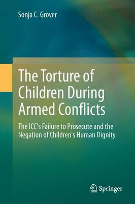 The Torture of Children During Armed Conflicts: The ICC's Failure to Prosecute and the Negation of Children's Human Dignity (Hardback)