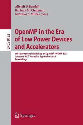 OpenMP in the Era of Low Power Devices and Accelerators: 9th International Workshop on OpenMP, IWOMP 2013, Canberra, Australia, September 16-18, 2013, Proceedings - Lecture Notes in Computer Science 8122 (Paperback)