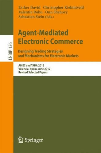 Agent-Mediated Electronic Commerce. Designing Trading Strategies and Mechanisms for Electronic Markets: AMEC and TADA 2012, Valencia, Spain, June 4th, 2012, Revised Selected Papers - Lecture Notes in Business Information Processing 136 (Paperback)
