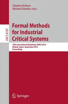 Formal Methods for Industrial Critical Systems: 18th International Workshop, FMICS 2013, Madrid, Spain, September 23-24, 2013, Proceedings - Programming and Software Engineering 8187 (Paperback)