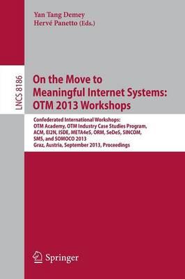 On the Move to Meaningful Internet Systems: OTM 2013 Workshops: Confederated International Workshops: OTM Academy, OTM Industry Case Studies Program, ACM, EI2N, ISDE, META4eS, ORM, SeDeS, SINCOM, SMS and SOMOCO 2013, Graz, Austria, September 9 - 13, 2013, Proceedings - Information Systems and Applications, incl. Internet/Web, and HCI 8186 (Paperback)