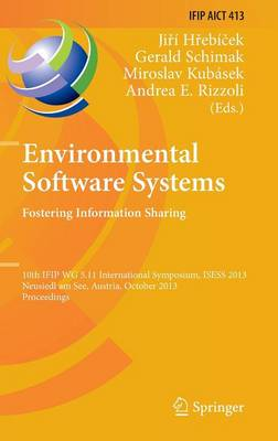 Environmental Software Systems. Fostering Information Sharing: 10th IFIP WG 5.11 International Symposium, ISESS 2013, Neusiedl am See, Austria, October 9-11, 2013, Proceedings - IFIP Advances in Information and Communication Technology 413 (Hardback)