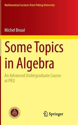 Some Topics in Algebra: An Advanced Undergraduate Course at PKU - Mathematical Lectures from Peking University (Hardback)