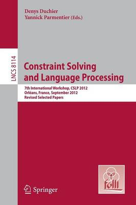 Constraint Solving and Language Processing: 7th International Workshop, CSLP 2012, Orleans, France, September 13-14, 2012, Revised Selected Papers - Lecture Notes in Computer Science 8114 (Paperback)