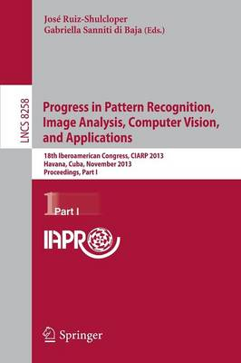 Progress in Pattern Recognition, Image Analysis, Computer Vision, and Applications: 18th Iberoamerican Congress, CIARP 2013, Havana, Cuba, November 20-13, 2013, Proceedings, Part I - Lecture Notes in Computer Science 8258 (Paperback)