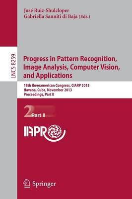 Progress in Pattern Recognition, Image Analysis, Computer Vision, and Applications: 18th Iberoamerican Congress, CIARP 2013, Havana, Cuba, November 20-13, 2013, Proceedings, Part II - Lecture Notes in Computer Science 8259 (Paperback)