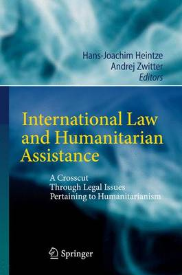 International Law and Humanitarian Assistance: A Crosscut Through Legal Issues Pertaining to Humanitarianism (Paperback)