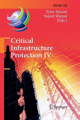 Critical Infrastructure Protection IV: Fourth Annual IFIP WG 11.10 International Conference on Critical Infrastructure Protection, ICCIP 2010, Washington, DC, USA, March 15-17, 2010, Revised Selected Papers - IFIP Advances in Information and Communication Technology 342 (Paperback)