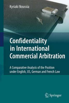Confidentiality in International Commercial Arbitration: A Comparative Analysis of the Position under English, US, German and French Law (Paperback)