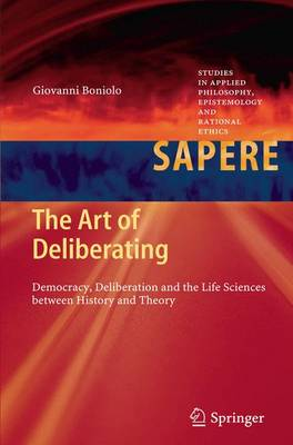 The Art of Deliberating: Democracy, Deliberation and the Life Sciences between History and Theory - Studies in Applied Philosophy, Epistemology and Rational Ethics 6 (Paperback)