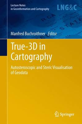 True-3D in Cartography: Autostereoscopic and Solid Visualisation of Geodata - Lecture Notes in Geoinformation and Cartography (Paperback)