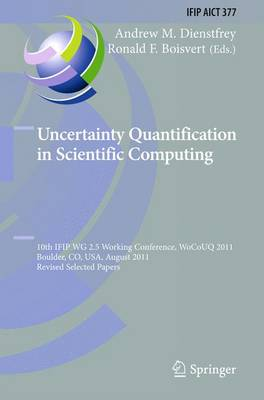 Uncertainty Quantification in Scientific Computing: 10th IFIP WG 2.5 Working Conference, WoCoUQ 2011, Boulder, CO, USA, August 1-4, 2011, Revised Selected Papers - IFIP Advances in Information and Communication Technology 377 (Paperback)