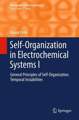Self-Organization in Electrochemical Systems I: General Principles of Self-organization. Temporal Instabilities - Monographs in Electrochemistry (Paperback)