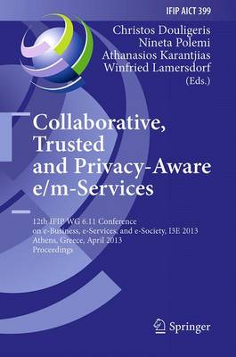 Collaborative, Trusted and Privacy-Aware e/m-Services: 12th IFIP WG 6.11 Conference on e-Business, e-Services, and e-Society, I3E 2013, Athens, Greece, April 25-26, 2013, Proceedings - IFIP Advances in Information and Communication Technology 399 (Paperback)