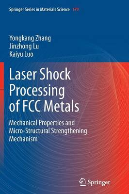 Laser Shock Processing of FCC Metals: Mechanical Properties and Micro-structural Strengthening Mechanism - Springer Series in Materials Science 179 (Paperback)