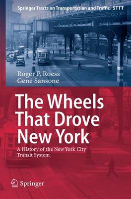 The Wheels That Drove New York: A History of the New York City Transit System - Springer Tracts on Transportation and Traffic 1 (Paperback)
