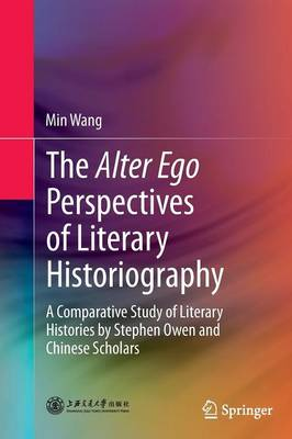 The Alter Ego Perspectives of Literary Historiography: A Comparative Study of Literary Histories by Stephen Owen and Chinese Scholars (Paperback)
