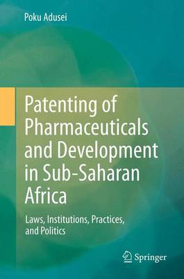 Patenting of Pharmaceuticals and Development in Sub-Saharan Africa: Laws, Institutions, Practices, and Politics (Paperback)