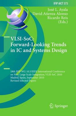 VLSI-SoC: Forward-Looking Trends in IC and Systems Design: 18th IFIP WG 10.5/IEEE International Conference on Very Large Scale Integration, VLSI-SoC 2010, Madrid, Spain, September 27-29, 2010, Revised Selected Papers - IFIP Advances in Information and Communication Technology 373 (Paperback)