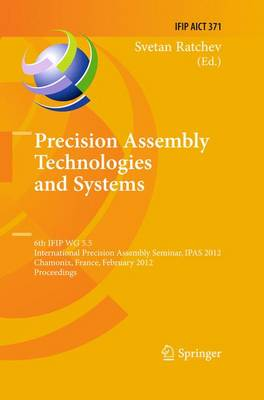 Precision Assembly Technologies and Systems: 6th IFIP WG 5.5 International Precision Assembly Seminar, IPAS 2012, Chamonix, France, February 12-15, 2012, Proceedings - IFIP Advances in Information and Communication Technology 371 (Paperback)