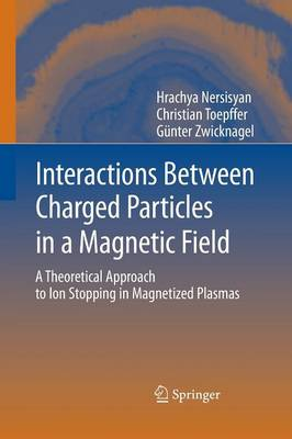 Interactions Between Charged Particles in a Magnetic Field: A Theoretical Approach to Ion Stopping in Magnetized Plasmas (Paperback)