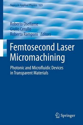 Femtosecond Laser Micromachining: Photonic and Microfluidic Devices in Transparent Materials - Topics in Applied Physics 123 (Paperback)