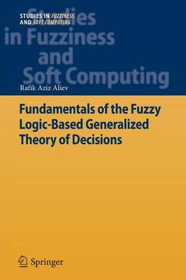 Fundamentals of the Fuzzy Logic-Based Generalized Theory of Decisions - Studies in Fuzziness and Soft Computing 293 (Paperback)