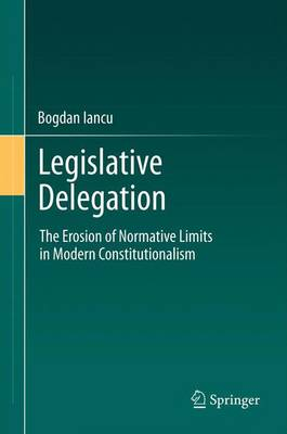 Legislative Delegation: The Erosion of Normative Limits in Modern Constitutionalism (Paperback)