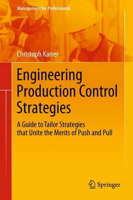 Engineering Production Control Strategies: A Guide to Tailor Strategies that Unite the Merits of Push and Pull - Management for Professionals (Paperback)