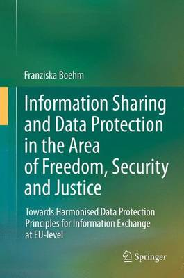 Information Sharing and Data Protection in the Area of Freedom, Security and Justice: Towards Harmonised Data Protection Principles for Information Exchange at EU-level (Paperback)