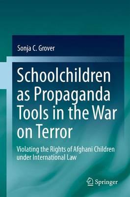 Schoolchildren as Propaganda Tools in the War on Terror: Violating the Rights of Afghani Children under International Law (Paperback)