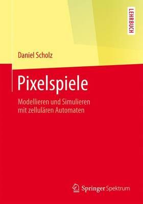 Pixelspiele: Modellieren Und Simulieren Mit Zellul ren Automaten - Springer-Lehrbuch (Paperback)