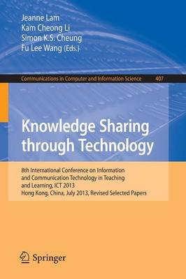 Knowledge Sharing Through Technology: 8th International Conference on Information and Communication Technology in Teaching and Learning, ICT 2013, Hong Kong,China, July 10-11, 2013 - Communications in Computer and Information Science 407 (Paperback)
