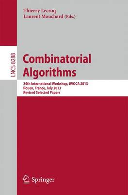 Combinatorial Algorithms: 24th International Workshop, IWOCA 2013, Rouen, France, July 10-12, 2013. Revised Selected Papers - Lecture Notes in Computer Science 8288 (Paperback)