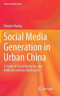 Social Media Generation in Urban China: A Study of Social Media Use and Addiction among Adolescents - Understanding China (Hardback)