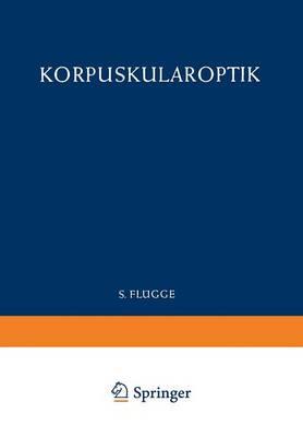 Optics of Corpuscles / Korpuskularoptik - Handbuch der Physik   Encyclopedia of Physics 6 / 33 (Paperback)