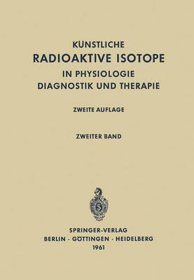Radioactive Isotopes in Physiology Diagnostics and Therapy / Kunstliche Radioaktive Isotope in Physiologie Diagnostik und Therapie: Volume II / Zweiter Band (Paperback)