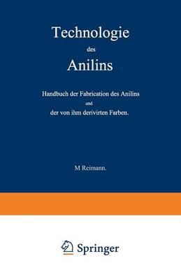 Technologie Des Anilins: Handbuch Der Fabrication Des Anilins Und Der Von Ihm Derivirten Farben (Paperback)