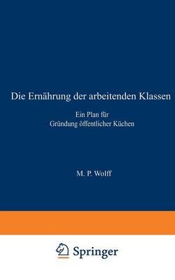 Die Ernahrung Der Arbeitenden Klassen: Ein Plan Fur Grundung OEffentlicher Kuchen (Paperback)