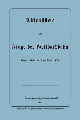 Aktenst cke Zur Frage Der Gotthardbahn: Februar 1869 Bis Ende April 1870 (Paperback)