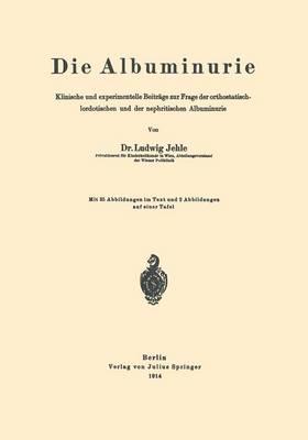 Die Albuminurie: Klinische Und Experimentelle Beitrage Zur Frage Der Orthostatisch-Lordotischen Und Der Nephritischen Albuminurie (Paperback)