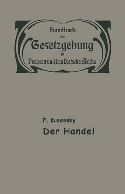 Handel Und Gewerbe: Der Handel - Handbuch der Gesetzgebung In Preussen Und Dem Deutschen Reic 15/1 (Paperback)
