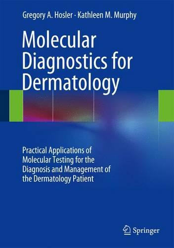 Molecular Diagnostics for Dermatology: Practical Applications of Molecular Testing for the Diagnosis and Management of the Dermatology Patient (Hardback)