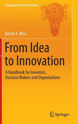 From Idea to Innovation: A Handbook for Inventors, Decision Makers and Organizations - Management for Professionals (Hardback)