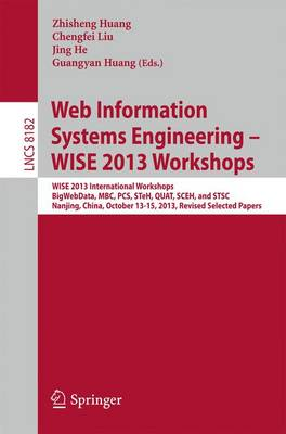 Web Information Systems Engineering - WISE 2013 Workshops: WISE 2013 International Workshops BigWebData, MBC, PCS, STeH, QUAT, SCEH, and  STSC 2013, Nanjing, China, October 13-15, 2013, Revised Selected Papers - Information Systems and Applications, incl. Internet/Web, and HCI 8182 (Paperback)