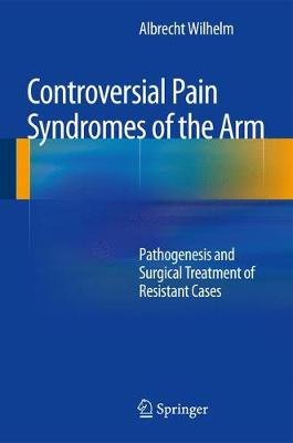 Controversial Pain Syndromes of the Arm: Pathogenesis and Surgical Treatment of Resistant Cases (Hardback)