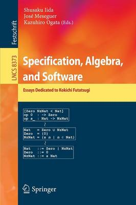 Specification, Algebra, and Software: Essays Dedicated to Kokichi Futatsugi - Lecture Notes in Computer Science 8373 (Paperback)
