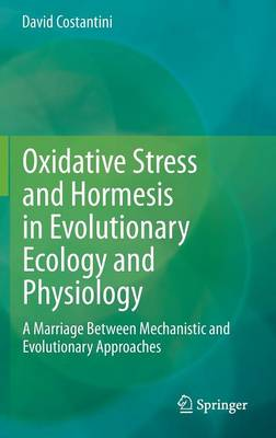 Oxidative Stress and Hormesis in Evolutionary Ecology and Physiology: A Marriage Between Mechanistic and Evolutionary Approaches (Hardback)